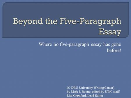 Where no five-paragraph essay has gone before! (© DBU University Writing Center) by Mark J. Boone; edited by UWC staff: Lisa Crawford, Lead Editor.