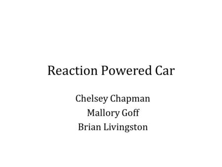 Reaction Powered Car Chelsey Chapman Mallory Goff Brian Livingston.