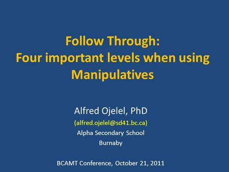 Follow Through: Four important levels when using Manipulatives Alfred Ojelel, PhD Alpha Secondary School Burnaby BCAMT Conference,