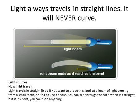 Light always travels in straight lines. It will NEVER curve.
