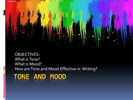 OBJECTIVES: What is Tone? What is Mood? How are Tone and Mood Effective in Writing?