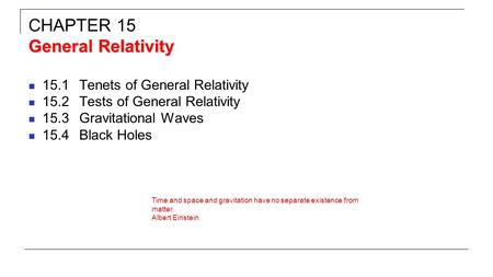 15.1Tenets of General Relativity 15.2Tests of General Relativity 15.3Gravitational Waves 15.4Black Holes General Relativity CHAPTER 15 General Relativity.