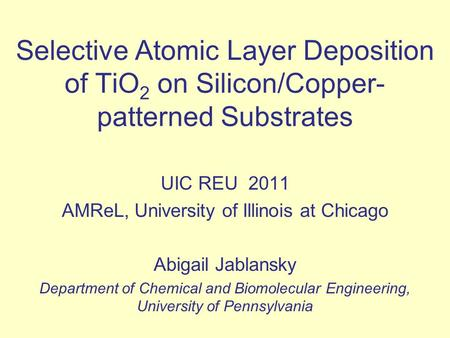 Selective Atomic Layer Deposition of TiO 2 on Silicon/Copper- patterned Substrates UIC REU 2011 AMReL, University of Illinois at Chicago Abigail Jablansky.