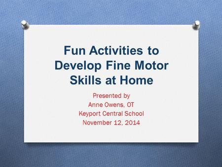 Fun Activities to Develop Fine Motor Skills at Home Presented by Anne Owens, OT Keyport Central School November 12, 2014.