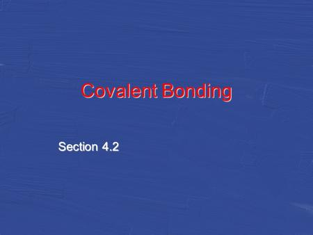 Covalent Bonding Section 4.2. Covalent Bonds Sharing Electrons –Covalent bonds form when atoms share one or more pairs of electrons nucleus of each atom.