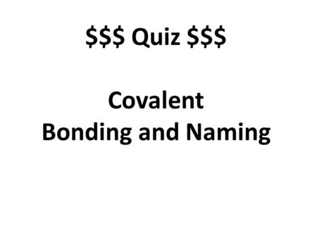 $$$ Quiz $$$ Covalent Bonding and Naming. A bond in which electrons are shared. covalent.