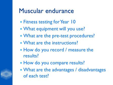 Muscular endurance Fitness testing for Year 10 What equipment will you use? What are the pre-test procedures? What are the instructions? How do you record.