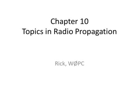 Chapter 10 Topics in Radio Propagation Rick, WØPC.