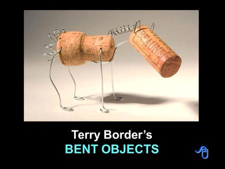 Terry Border's BENT OBJECTS Creating artworks using traditional and conservative formats isn't such a big deal these days. A true artist is one who can.