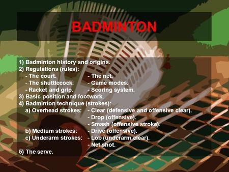 BADMINTON 1) Badminton history and origins. 2) Regulations (rules): - The court.- The net. - The shuttlecock. - Game modes. - Racket and grip.- Scoring.