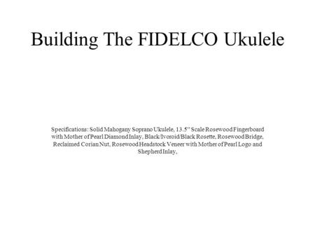 "Building The FIDELCO Ukulele Specifications: Solid Mahogany Soprano Ukulele, 13.5"" Scale Rosewood Fingerboard with Mother of Pearl Diamond Inlay, Black/Ivoroid/Black."