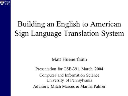 Building an English to American Sign Language Translation System Matt Huenerfauth Presentation for CSE-391, March, 2004 Computer and Information Science.