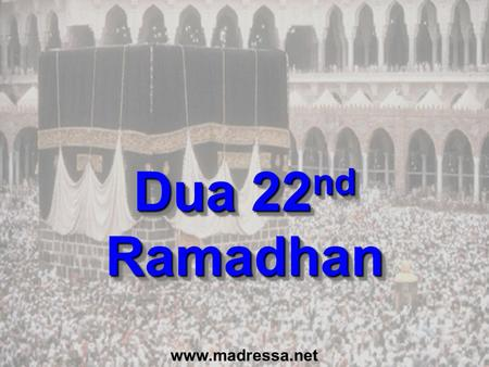 Dua 22 nd Ramadhan www.madressa.net. Dua for last 10 Nights (p151) In the name of Allah, the Beneficent, the Merciful O Allah, Bless Muhammad and the.