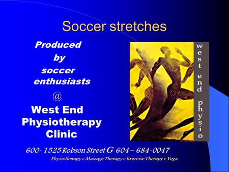 Soccer stretches Produced by soccer West End Physiotherapy Clinic 600- 1525 Robson Street G 604 – 684-0047 Physiotherapy c Massage Therapy.
