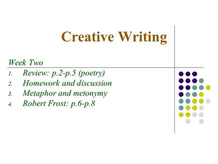 Creative Writing Week Two  Review: p.2-p.5 (poetry)  Homework and discussion  Metaphor and metonymy  Robert Frost: p.6-p.8.