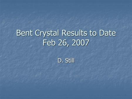 Bent Crystal Results to Date Feb 26, 2007 D. Still.