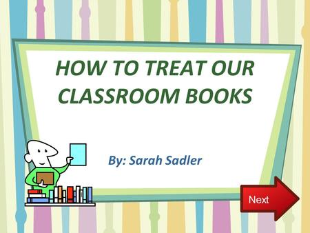 HOW TO TREAT OUR CLASSROOM BOOKS By: Sarah Sadler Next.