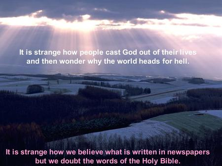 It is strange how people cast God out of their lives and then wonder why the world heads for hell. It is strange how we believe what is written in newspapers.