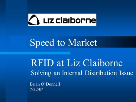 Speed to Market RFID at Liz Claiborne Solving an Internal Distribution Issue Brian O'Donnell 7/22/04.