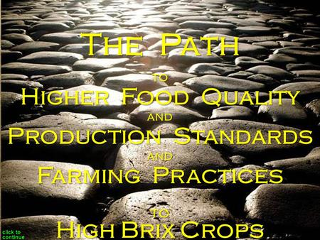 To Higher Food Quality and Production Standards and Farming Practices to The Path High Brix Crops click to continue.