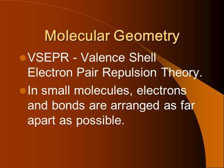Molecular Geometry VSEPR - Valence Shell Electron Pair Repulsion Theory. In small molecules, electrons and bonds are arranged as far apart as possible.