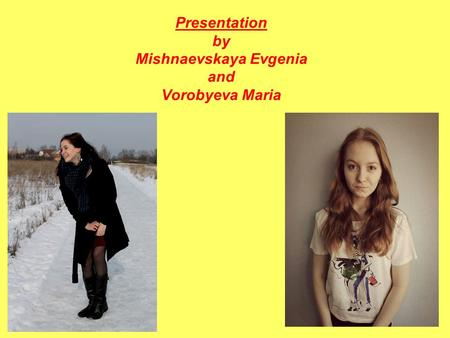 Presentation by Mishnaevskaya Evgenia and Vorobyeva Maria.