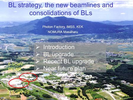 1 BL strategy, the new beamlines and consolidations of BLs Photon Factory, IMSS, KEK NOMURA Masaharu 2.5 GeV PF 6.5GeV PF-AR  Introduction  BL upgrade.