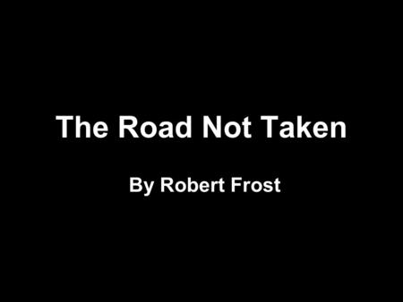 The Road Not Taken By Robert Frost. Two roads diverged in a yellow wood, And sorry I could not travel both.
