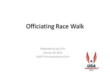 Officiating Race Walk Presented by Les Chih January 19, 2014 USATF Ohio Association Clinic.