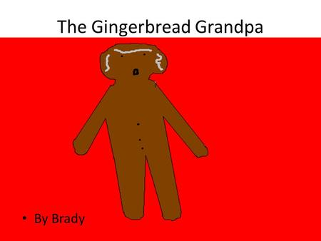 The Gingerbread Grandpa By Brady. Copyright © 2014 by Brady Nickerson All rights reserved. This book or any portion thereof may not be reported or used.