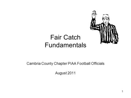 1 Fair Catch Fundamentals Cambria County Chapter PIAA Football Officials August 2011.
