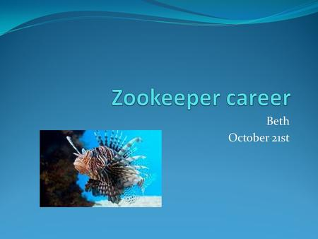 Beth October 21st. What I would like to know…. Questions Answers What do you do exactly? What does it take to be a zookeeper? What kind of education do.
