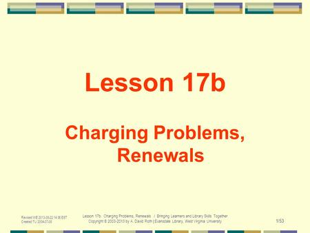 Revised WE 2013-08-22 14:00 EST Created TU 2004-07-06 Lesson 17b. Charging Problems, Renewals / Bringing Learners and Library Skills Together Copyright.