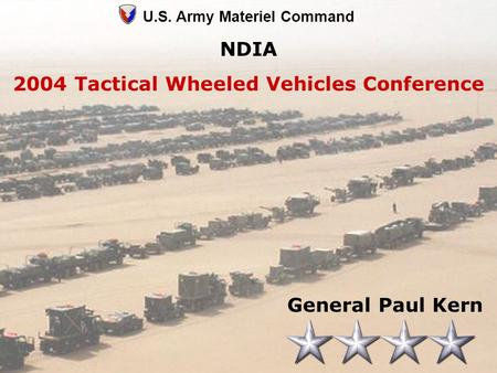 1 U.S. Army Materiel Command NDIA 2004 Tactical Wheeled Vehicles Conference General Paul Kern.