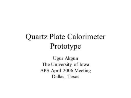 Quartz Plate Calorimeter Prototype Ugur Akgun The University of Iowa APS April 2006 Meeting Dallas, Texas.
