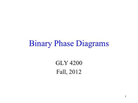 1 Binary Phase Diagrams GLY 4200 Fall, 2012. 2 Binary Diagrams Binary diagrams have two components We therefore usually choose to plot both T (temperature)