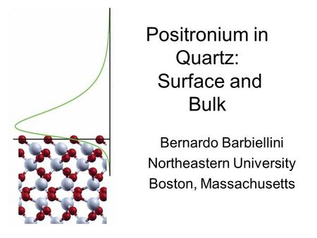 Positronium in Quartz: Surface and Bulk Bernardo Barbiellini Northeastern University Boston, Massachusetts.