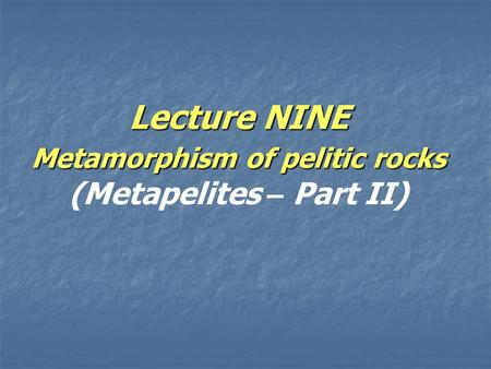 Lecture NINE Metamorphism of pelitic rocks Lecture NINE Metamorphism of pelitic rocks (Metapelites – Part II)
