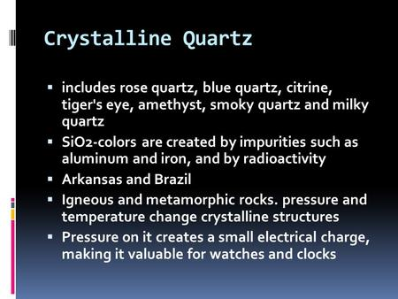 Crystalline Quartz  includes rose quartz, blue quartz, citrine, tiger's eye, amethyst, smoky quartz and milky quartz  SiO2-colors are created by impurities.