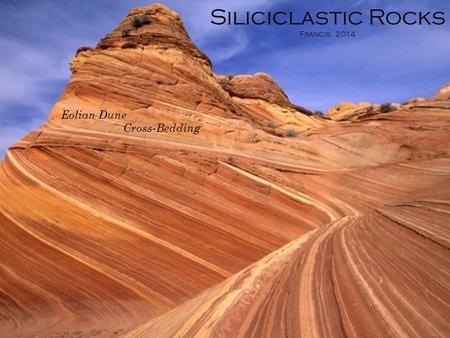 Siliciclastic Rocks Francis. 2014 Eolian Dune Cross-Bedding.