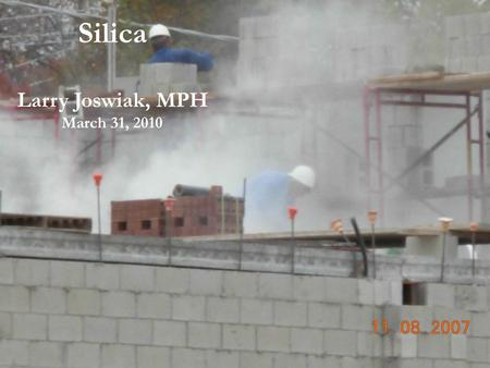 Silica Larry Joswiak, MPH March 31, 2010.