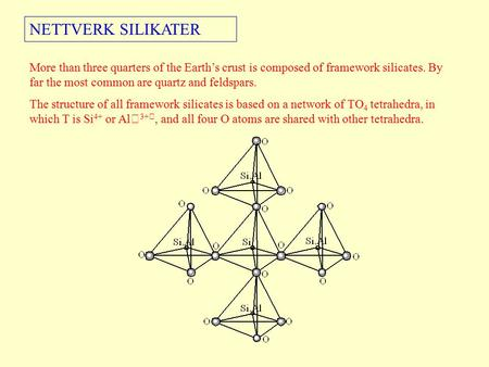 NETTVERK SILIKATER More than three quarters of the Earth's crust is composed of framework silicates. By far the most common are quartz and feldspars. The.
