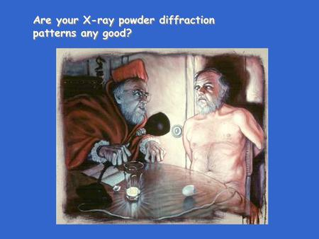 Are your X-ray powder diffraction patterns any good? Are your X-ray powder diffraction patterns any good?