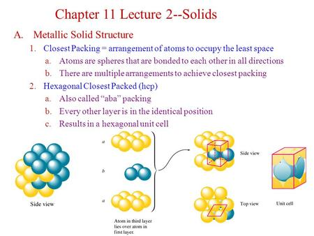 A. Metallic Solid Structure 1.Closest Packing = arrangement of atoms to occupy the least space a.Atoms are spheres that are bonded to each other in all.