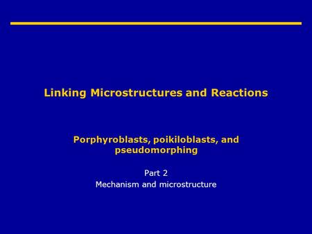 Linking Microstructures and Reactions Porphyroblasts, poikiloblasts, and pseudomorphing Part 2 Mechanism and microstructure.