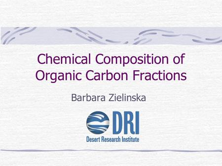 Chemical Composition of Organic Carbon Fractions Barbara Zielinska.