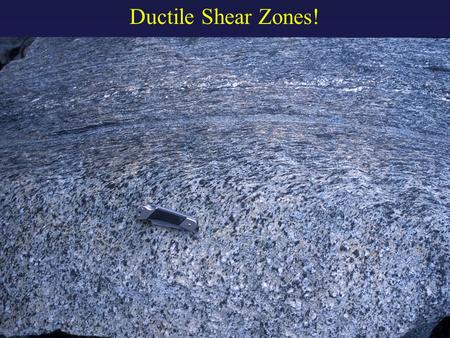 "Ductile Shear Zones!. ductile shear zone ""zone"": area with higher strain than surrounding rock This is heterogeneous strain. ""shear"": simple shear dominates."
