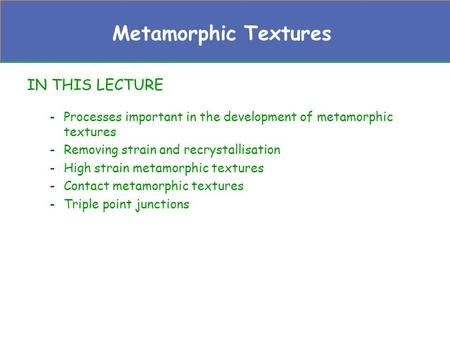 Metamorphic Textures IN THIS LECTURE -Processes important in the development of metamorphic textures -Removing strain and recrystallisation -High strain.