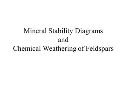 Mineral Stability Diagrams and Chemical Weathering of Feldspars