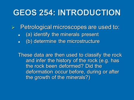 GEOS 254: INTRODUCTION  Petrological microscopes are used to: (a) identify the minerals present (a) identify the minerals present (b) determine the microstructure.